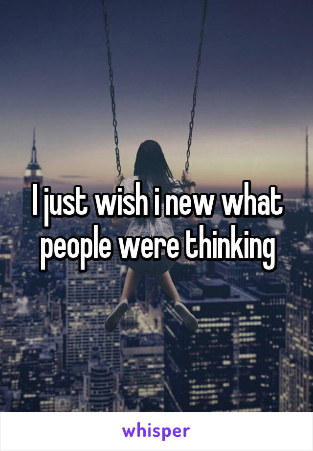 I just wish i new what people were thinking