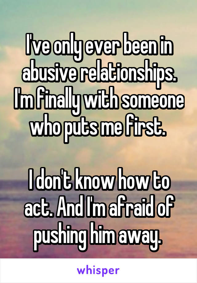 I've only ever been in abusive relationships. I'm finally with someone who puts me first.   I don't know how to act. And I'm afraid of pushing him away.