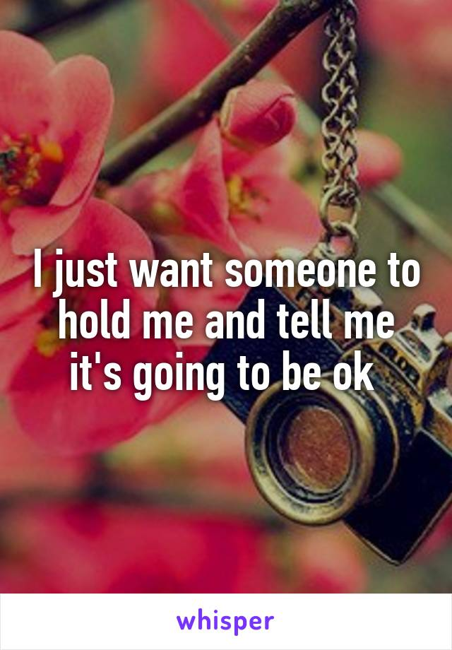 I just want someone to hold me and tell me it's going to be ok