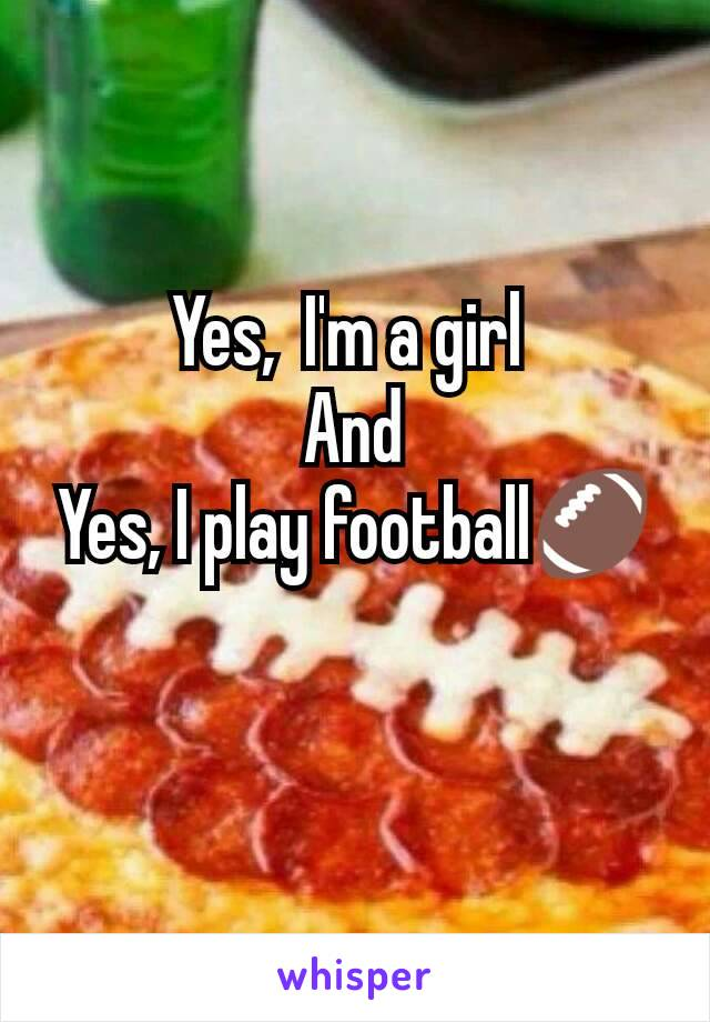 Yes,  I'm a girl  And Yes, I play football🏈