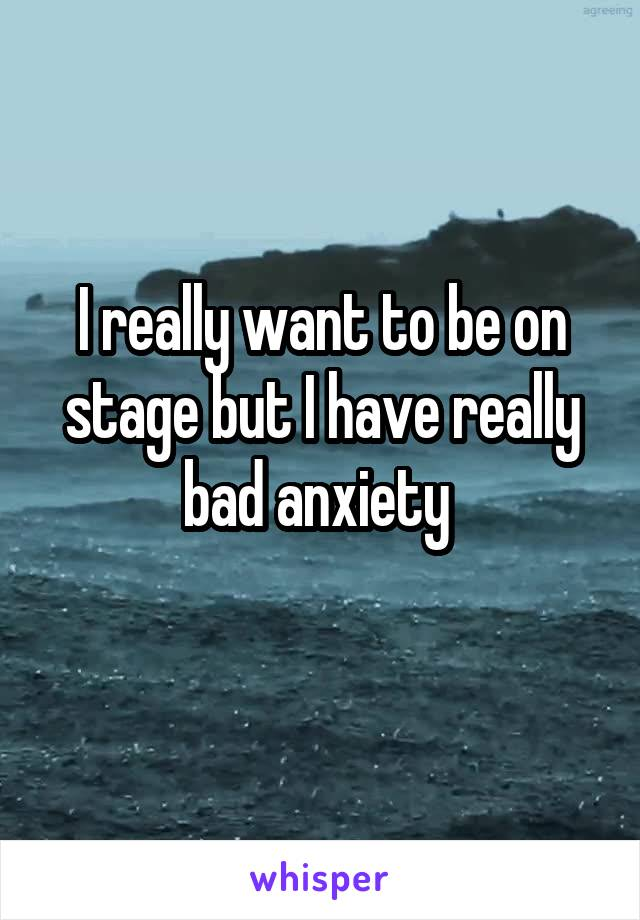 I really want to be on stage but I have really bad anxiety
