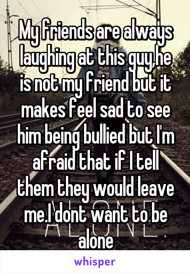 My friends are always laughing at this guy,he is not my friend but it makes feel sad to see him being bullied but I'm afraid that if I tell them they would leave me.I dont want to be alone