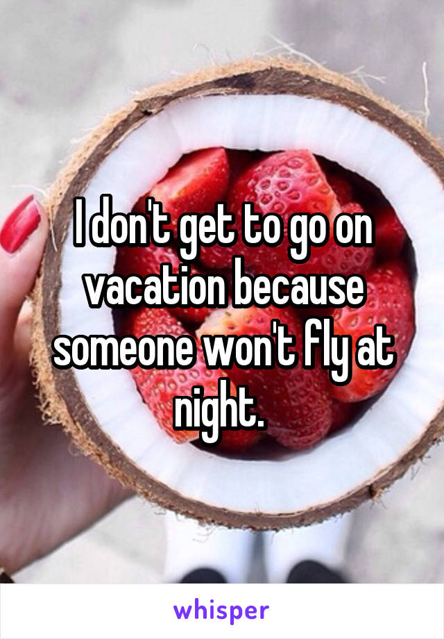 I don't get to go on vacation because someone won't fly at night.