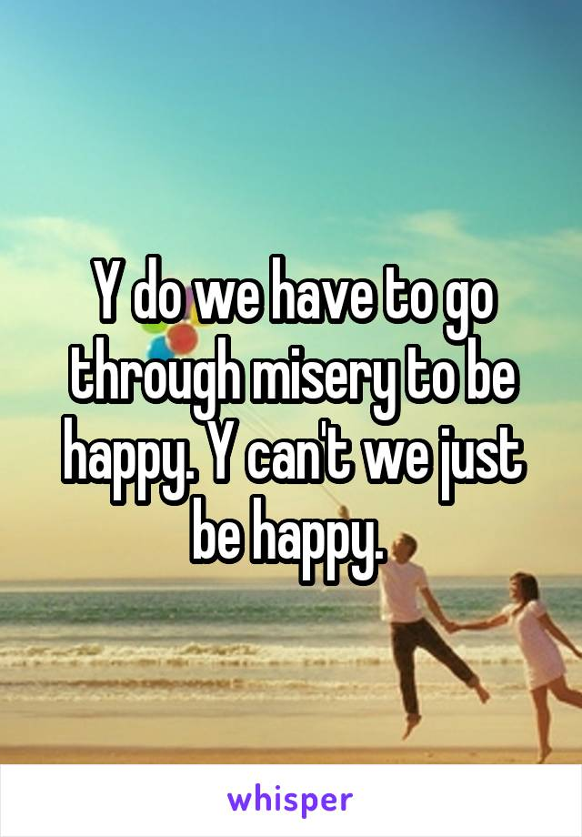 Y do we have to go through misery to be happy. Y can't we just be happy.