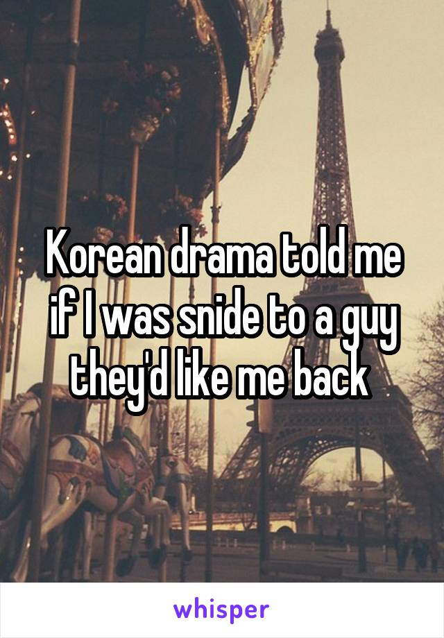 Korean drama told me if I was snide to a guy they'd like me back