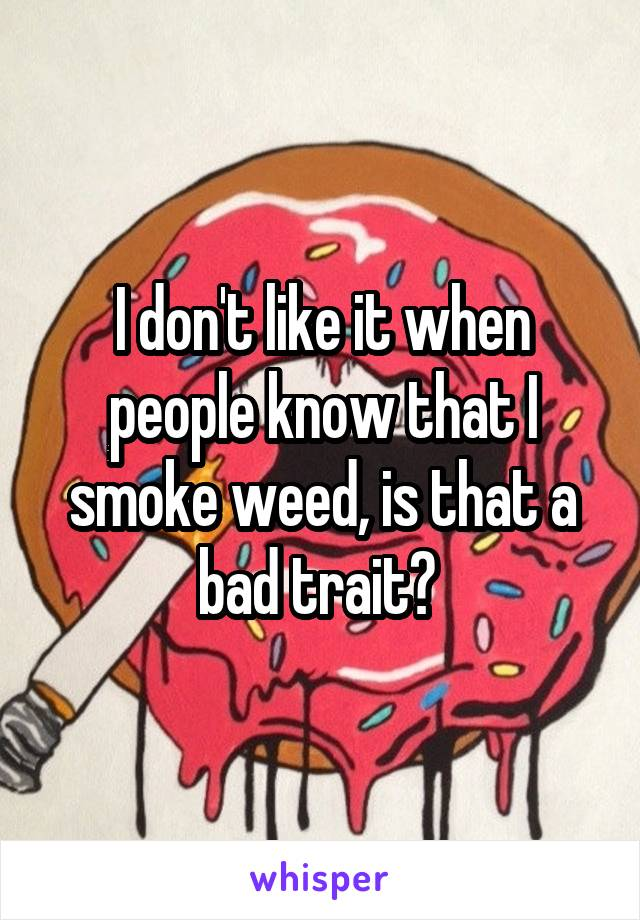 I don't like it when people know that I smoke weed, is that a bad trait?