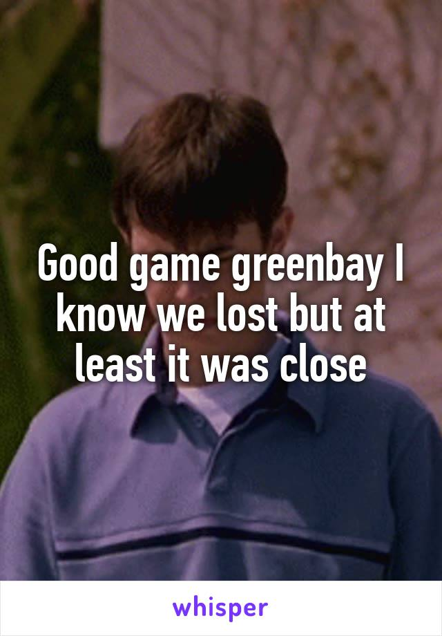 Good game greenbay I know we lost but at least it was close