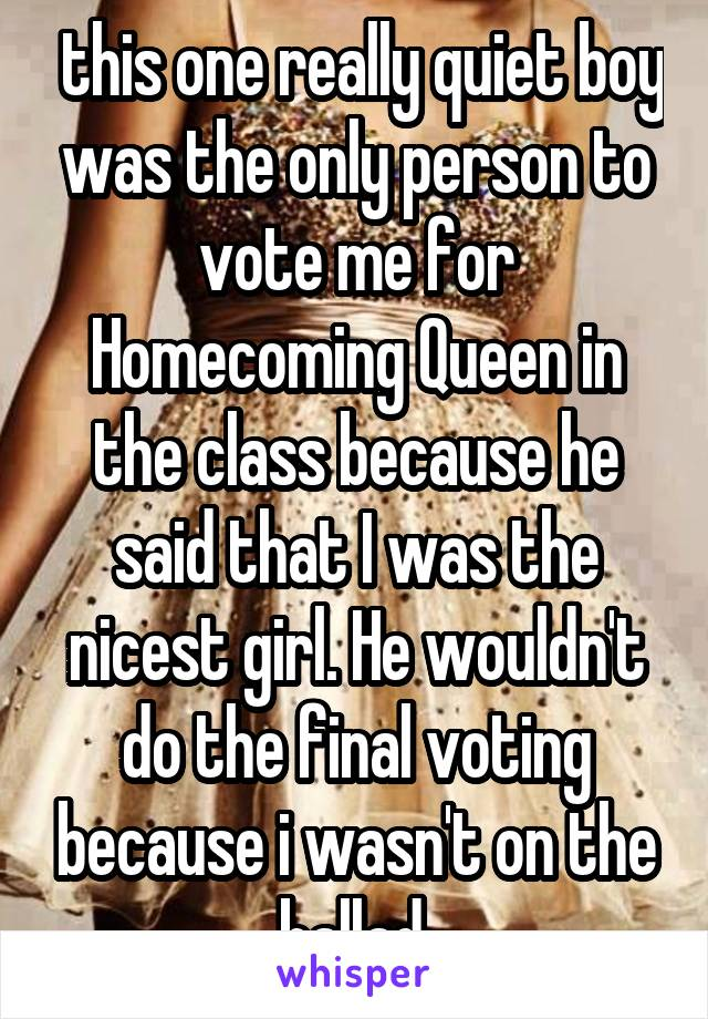 this one really quiet boy was the only person to vote me for Homecoming Queen in the class because he said that I was the nicest girl. He wouldn't do the final voting because i wasn't on the ballad.