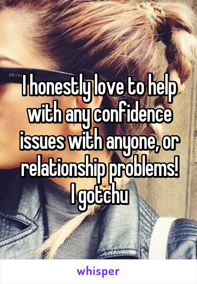 I honestly love to help with any confidence issues with anyone, or relationship problems! I gotchu