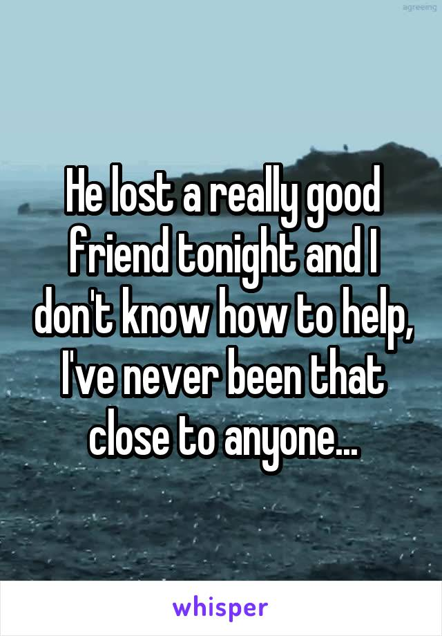 He lost a really good friend tonight and I don't know how to help, I've never been that close to anyone...