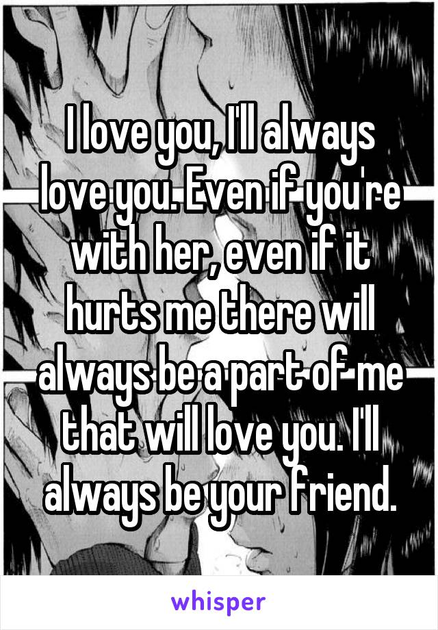 I love you, I'll always love you. Even if you're with her, even if it hurts me there will always be a part of me that will love you. I'll always be your friend.