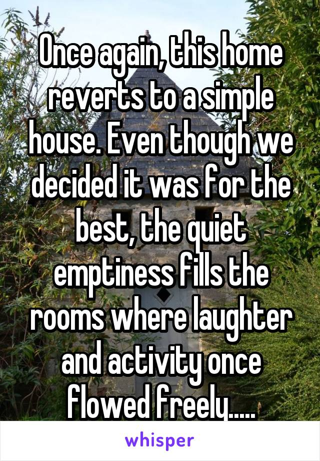 Once again, this home reverts to a simple house. Even though we decided it was for the best, the quiet emptiness fills the rooms where laughter and activity once flowed freely.....