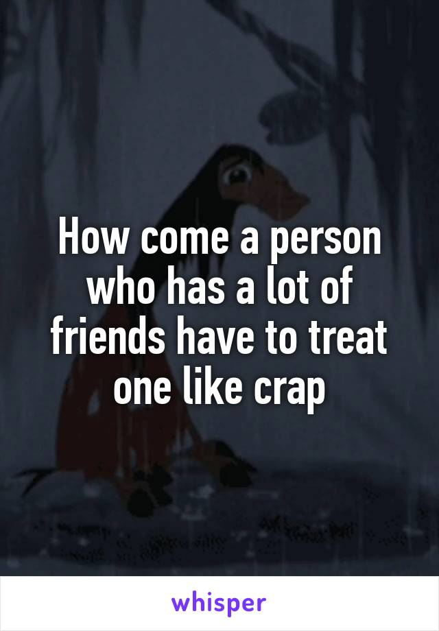 How come a person who has a lot of friends have to treat one like crap