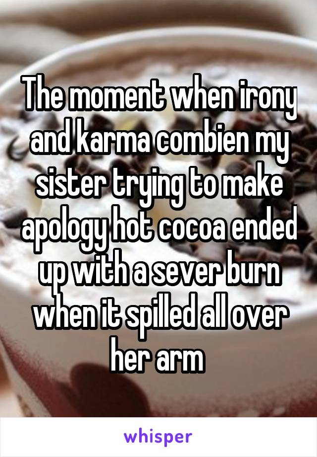 The moment when irony and karma combien my sister trying to make apology hot cocoa ended up with a sever burn when it spilled all over her arm