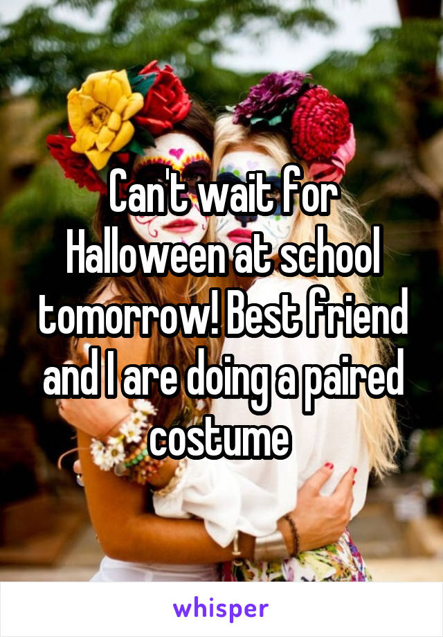Can't wait for Halloween at school tomorrow! Best friend and I are doing a paired costume
