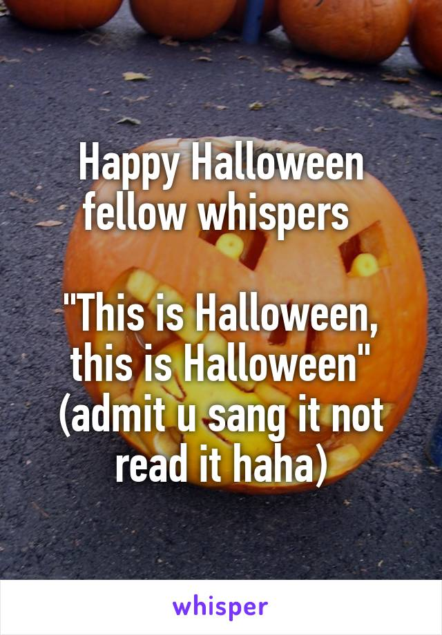"""Happy Halloween fellow whispers   """"This is Halloween, this is Halloween"""" (admit u sang it not read it haha)"""