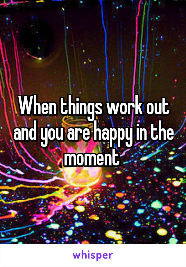 When things work out and you are happy in the moment