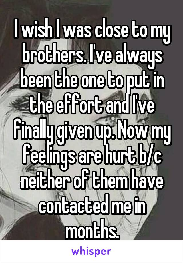 I wish I was close to my brothers. I've always been the one to put in the effort and I've finally given up. Now my feelings are hurt b/c neither of them have contacted me in months.