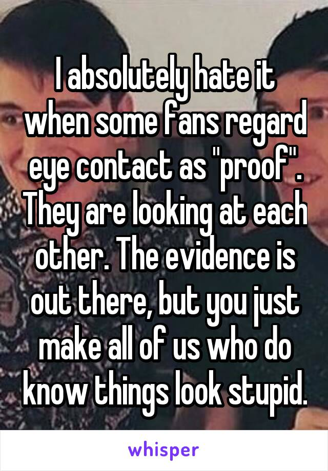 "I absolutely hate it when some fans regard eye contact as ""proof"". They are looking at each other. The evidence is out there, but you just make all of us who do know things look stupid."