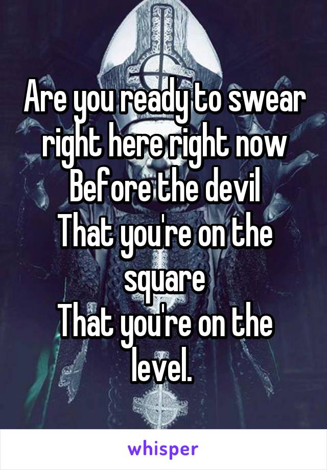 Are you ready to swear right here right now Before the devil That you're on the square That you're on the level.