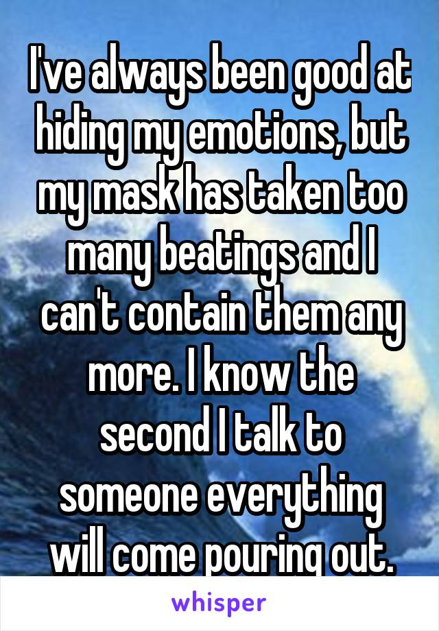 I've always been good at hiding my emotions, but my mask has taken too many beatings and I can't contain them any more. I know the second I talk to someone everything will come pouring out.