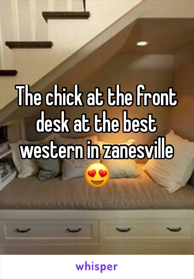 The chick at the front desk at the best western in zanesville 😍