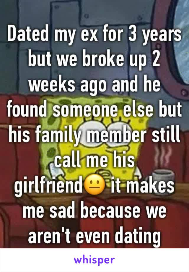 Dated my ex for 3 years but we broke up 2 weeks ago and he found someone else but his family member still call me his girlfriend😐 it makes me sad because we aren't even dating anymore 😞