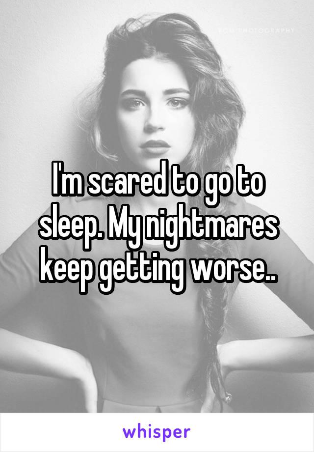 I'm scared to go to sleep. My nightmares keep getting worse..