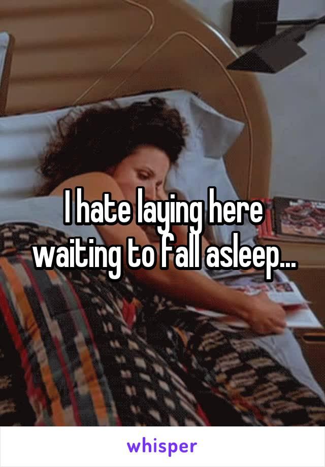 I hate laying here waiting to fall asleep...