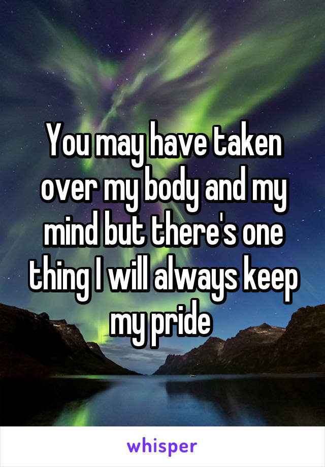 You may have taken over my body and my mind but there's one thing I will always keep my pride