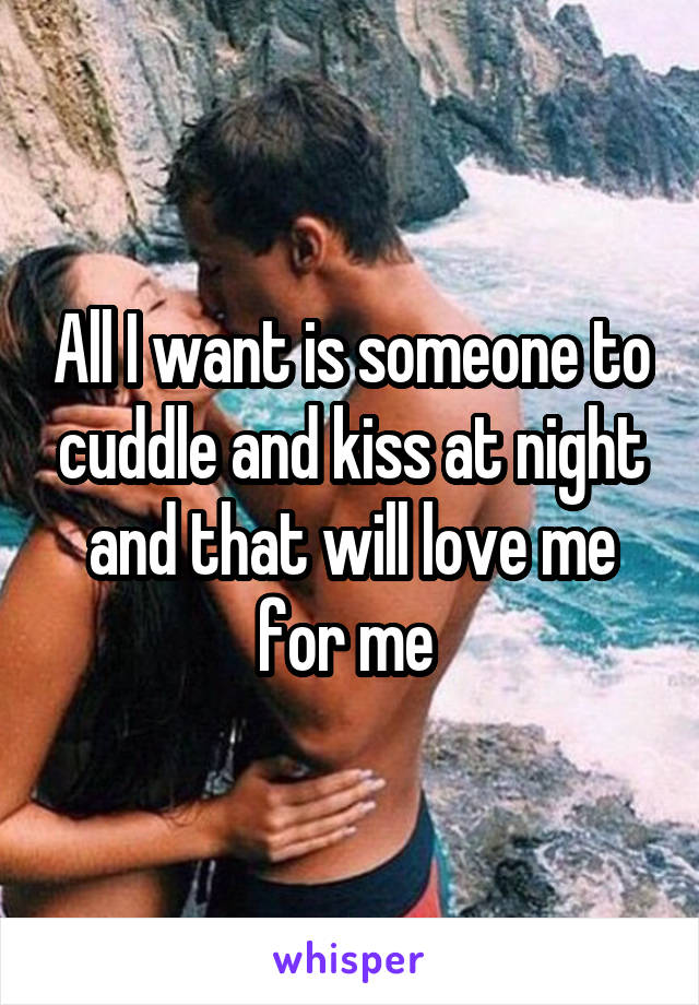 All I want is someone to cuddle and kiss at night and that will love me for me