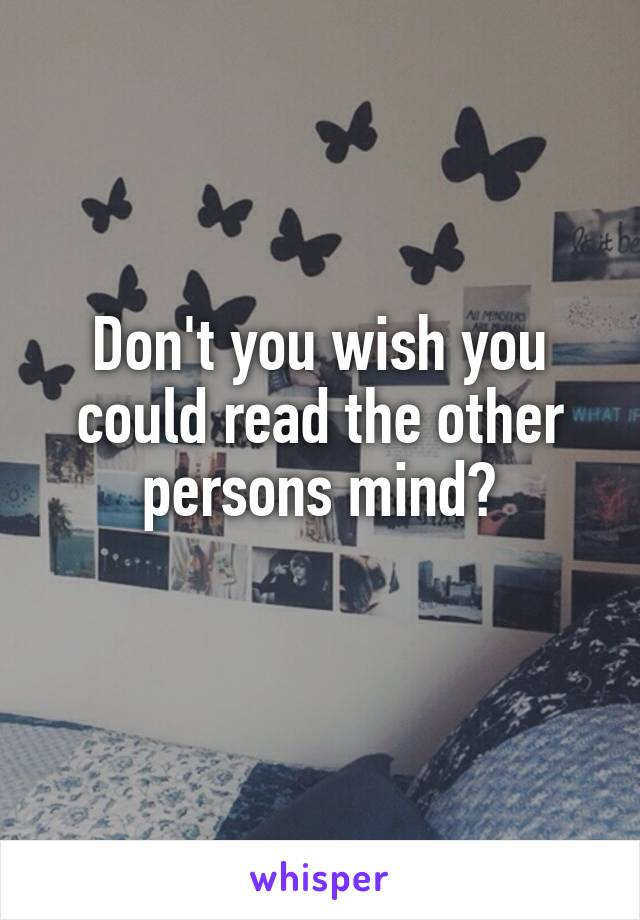 Don't you wish you could read the other persons mind?