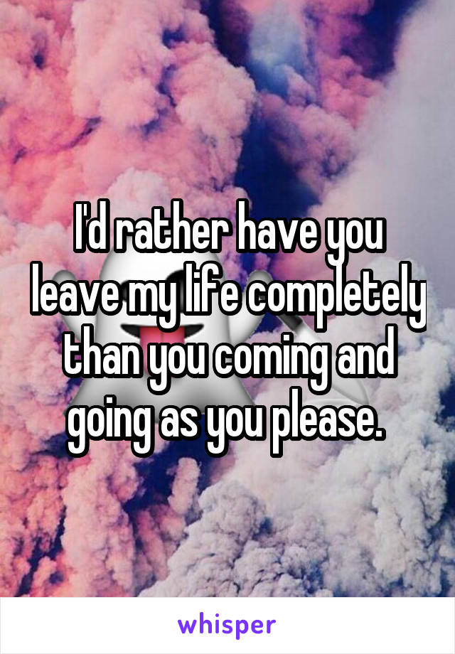 I'd rather have you leave my life completely than you coming and going as you please.