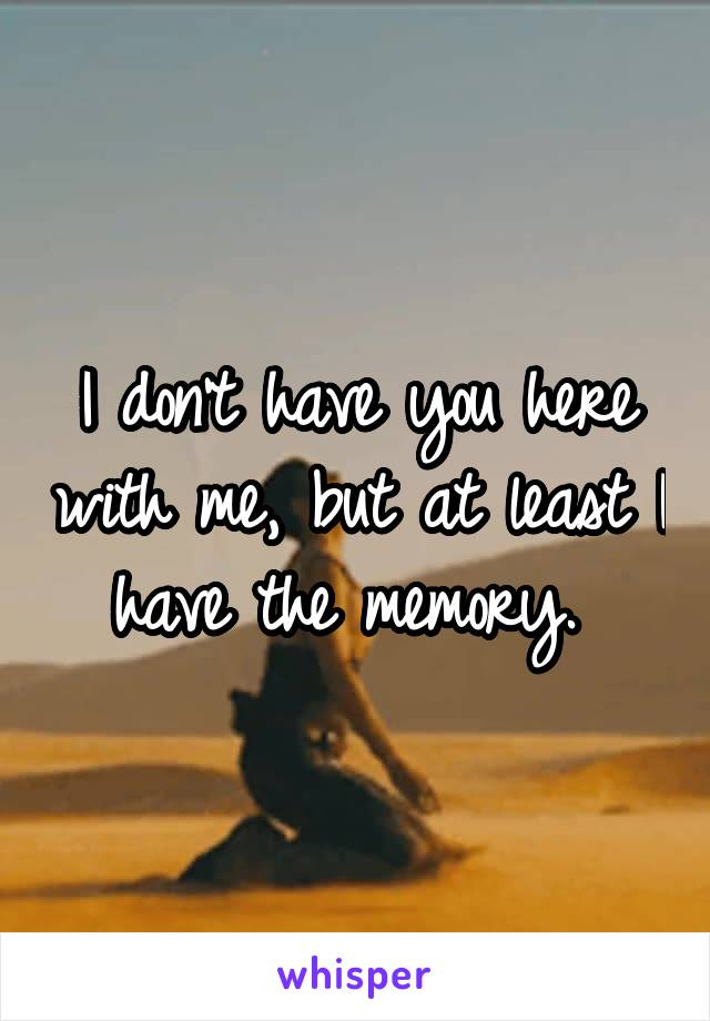 I don't have you here with me, but at least I have the memory.