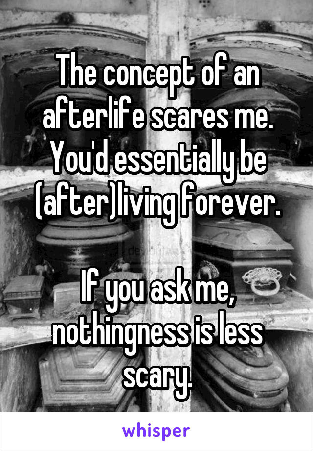 The concept of an afterlife scares me. You'd essentially be (after)living forever.  If you ask me, nothingness is less scary.