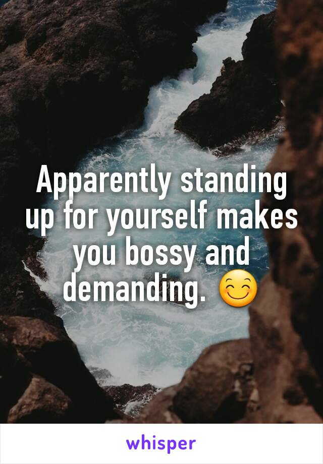 Apparently standing up for yourself makes you bossy and demanding. 😊