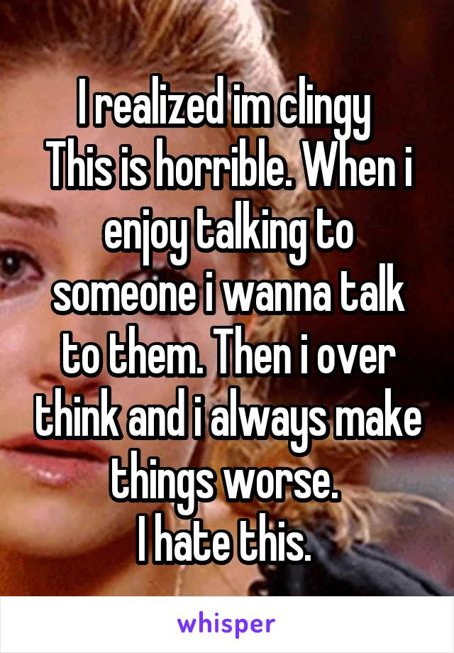 I realized im clingy  This is horrible. When i enjoy talking to someone i wanna talk to them. Then i over think and i always make things worse.  I hate this.