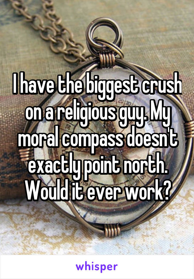 I have the biggest crush on a religious guy. My moral compass doesn't exactly point north. Would it ever work?