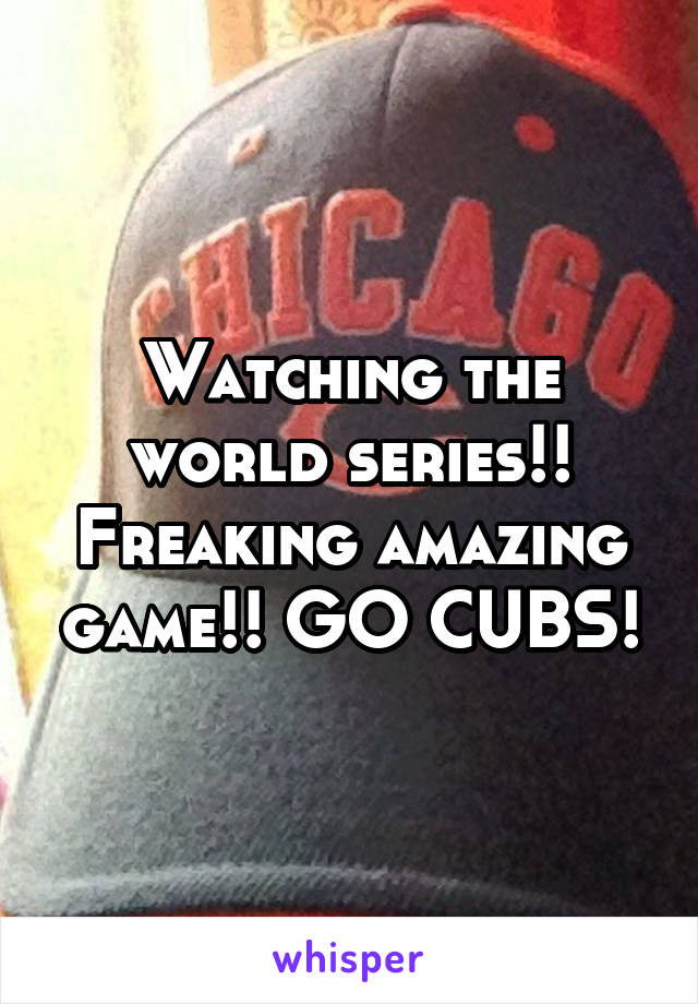 Watching the world series!! Freaking amazing game!! GO CUBS!
