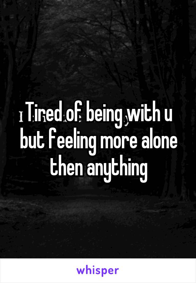 Tired of being with u but feeling more alone then anything