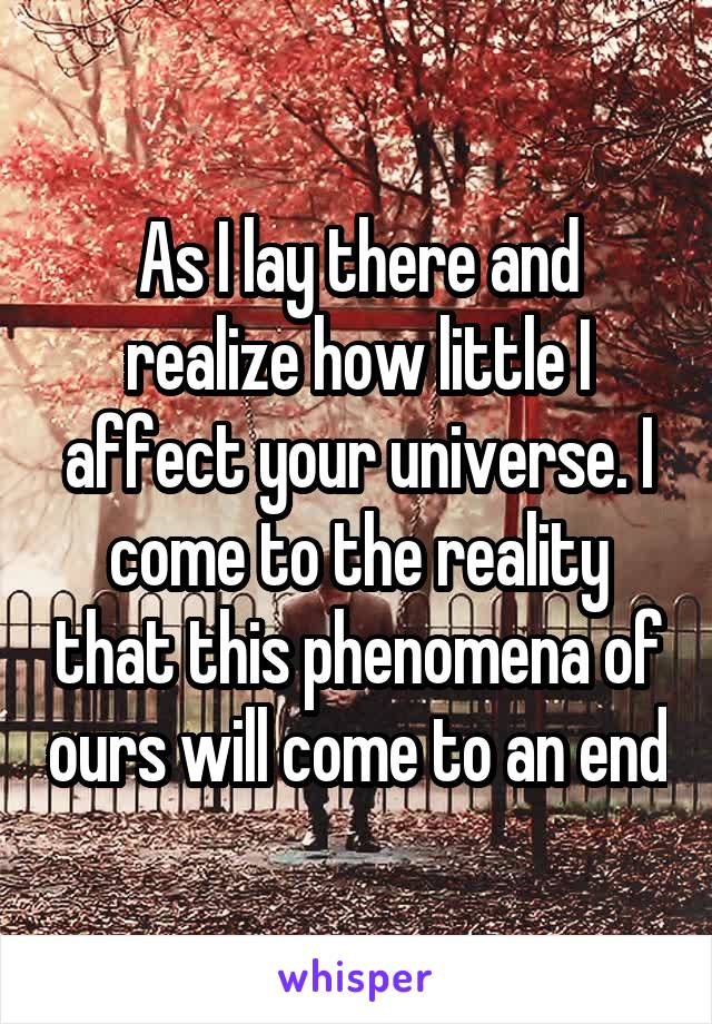 As I lay there and realize how little I affect your universe. I come to the reality that this phenomena of ours will come to an end