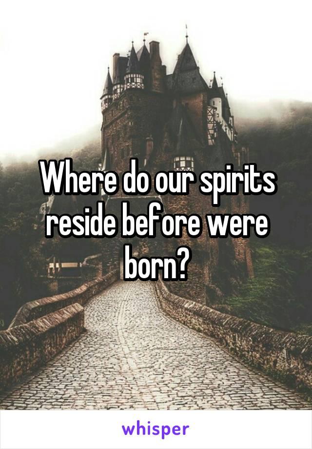 Where do our spirits reside before were born?