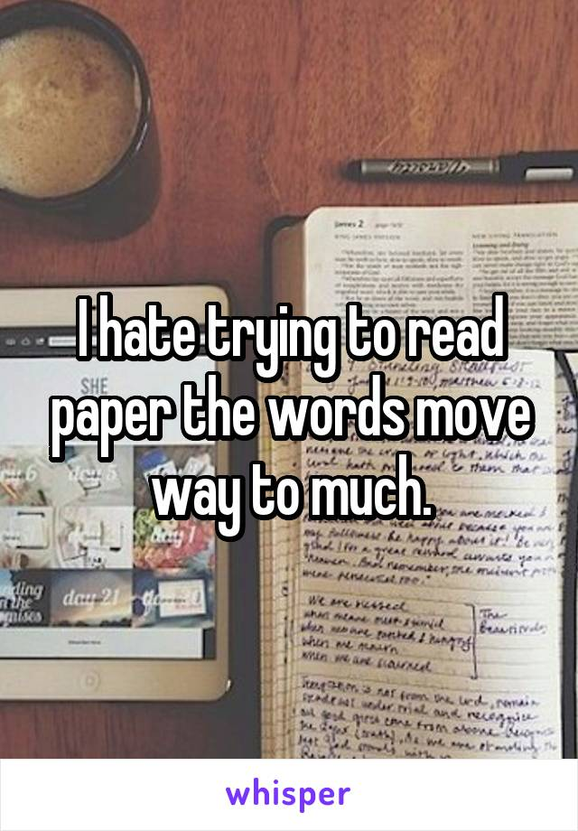 I hate trying to read paper the words move way to much.
