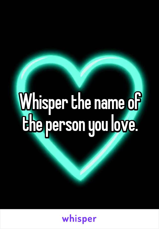 Whisper the name of the person you love.
