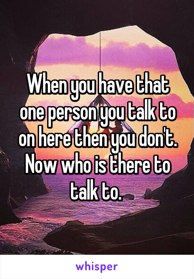 When you have that one person you talk to on here then you don't. Now who is there to talk to.