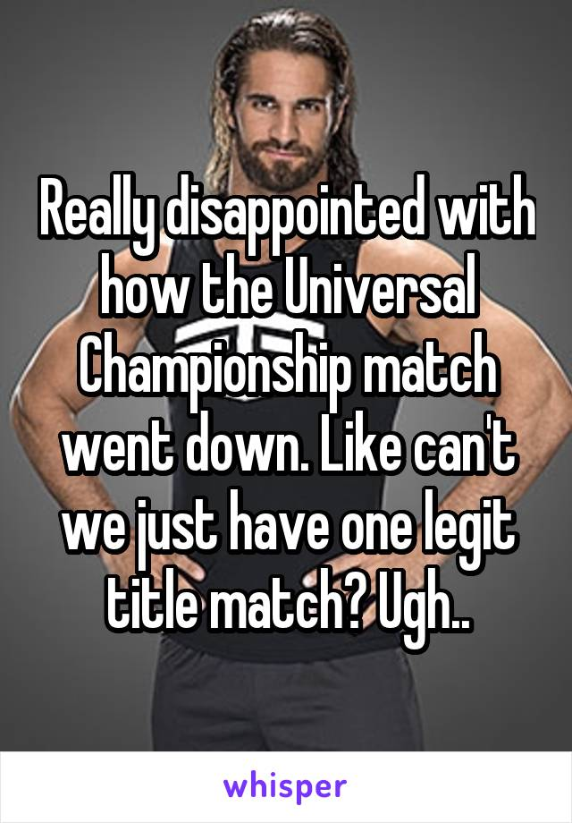 Really disappointed with how the Universal Championship match went down. Like can't we just have one legit title match? Ugh..