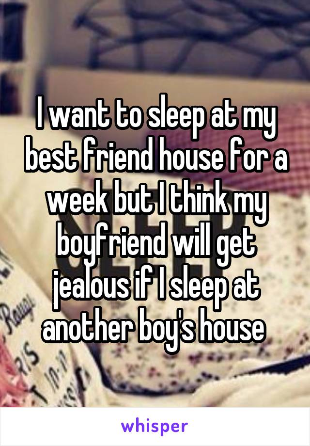 I want to sleep at my best friend house for a week but I think my boyfriend will get jealous if I sleep at another boy's house