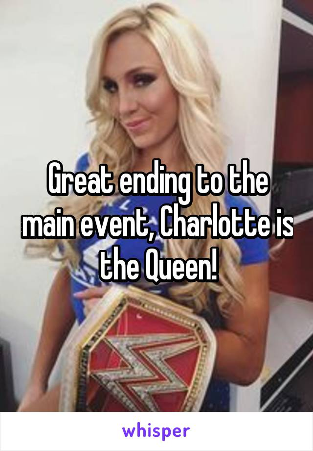 Great ending to the main event, Charlotte is the Queen!