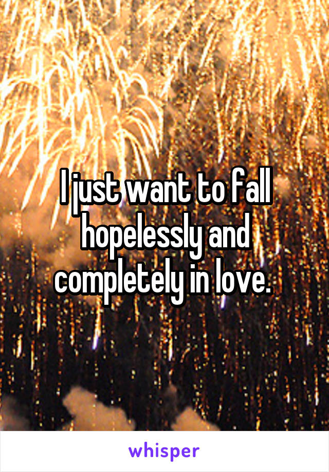 I just want to fall hopelessly and completely in love.