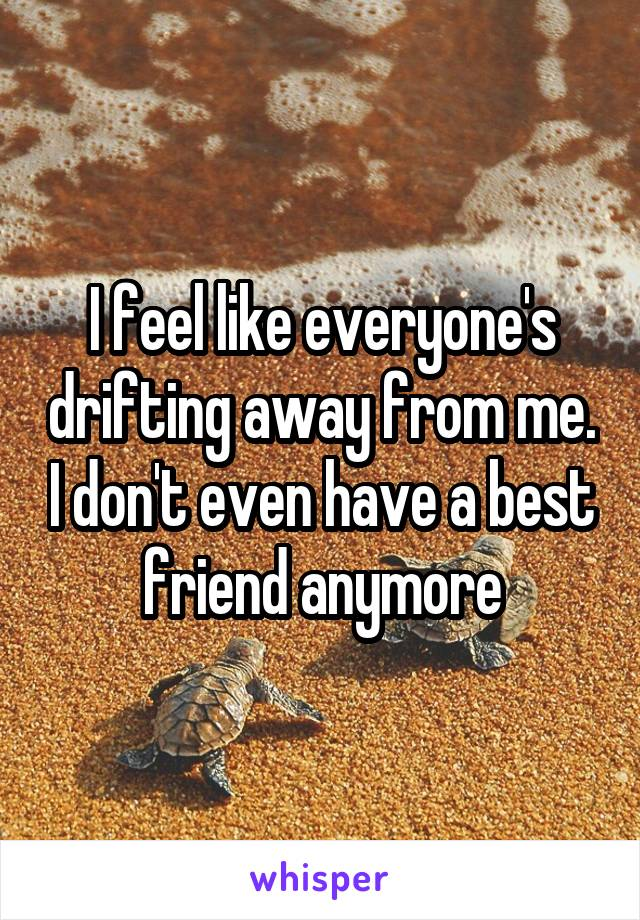 I feel like everyone's drifting away from me. I don't even have a best friend anymore